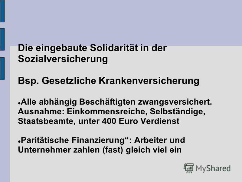 Die eingebaute Solidarität in der Sozialversicherung Bsp. Gesetzliche Krankenversicherung Alle abhängig Beschäftigten zwangsversichert. Ausnahme: Einkommensreiche, Selbständige, Staatsbeamte, unter 400 Euro Verdienst Paritätische Finanzierung: Arbeit