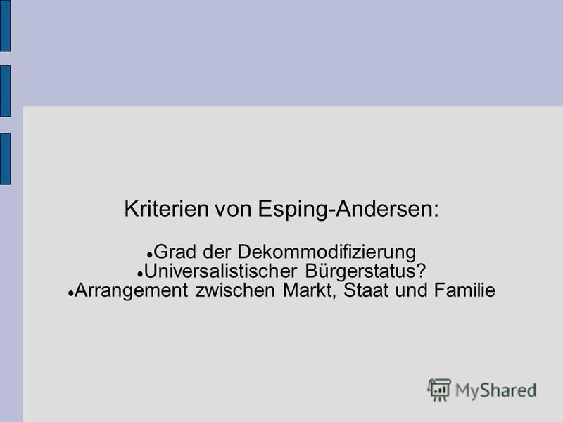 Kriterien von Esping-Andersen: Grad der Dekommodifizierung Universalistischer Bürgerstatus? Arrangement zwischen Markt, Staat und Familie