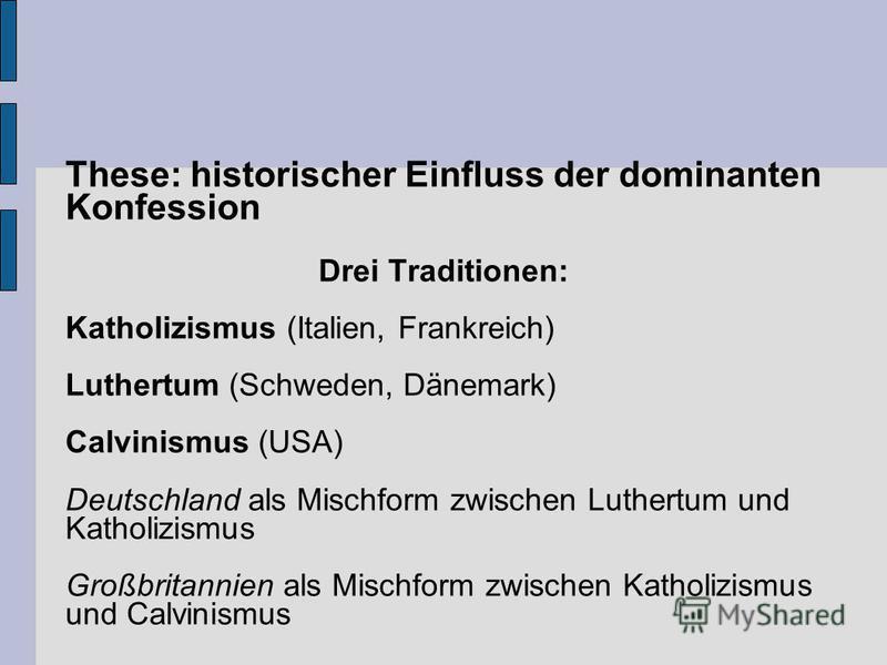 These: historischer Einfluss der dominanten Konfession Drei Traditionen: Katholizismus (Italien, Frankreich) Luthertum (Schweden, Dänemark) Calvinismus (USA) Deutschland als Mischform zwischen Luthertum und Katholizismus Großbritannien als Mischform