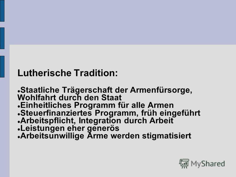 Lutherische Tradition: Staatliche Trägerschaft der Armenfürsorge, Wohlfahrt durch den Staat Einheitliches Programm für alle Armen Steuerfinanziertes Programm, früh eingeführt Arbeitspflicht, Integration durch Arbeit Leistungen eher generös Arbeitsunw