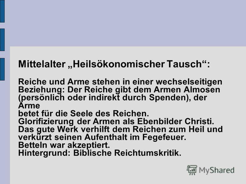 Mittelalter Heilsökonomischer Tausch: Reiche und Arme stehen in einer wechselseitigen Beziehung: Der Reiche gibt dem Armen Almosen (persönlich oder indirekt durch Spenden), der Arme betet für die Seele des Reichen. Glorifizierung der Armen als Ebenbi