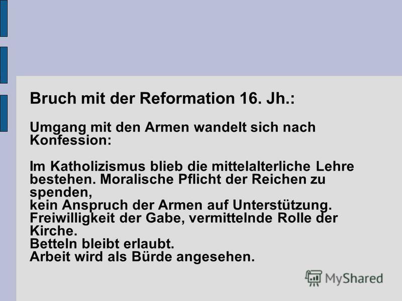 Bruch mit der Reformation 16. Jh.: Umgang mit den Armen wandelt sich nach Konfession: Im Katholizismus blieb die mittelalterliche Lehre bestehen. Moralische Pflicht der Reichen zu spenden, kein Anspruch der Armen auf Unterstützung. Freiwilligkeit der