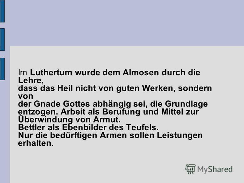 Im Luthertum wurde dem Almosen durch die Lehre, dass das Heil nicht von guten Werken, sondern von der Gnade Gottes abhängig sei, die Grundlage entzogen. Arbeit als Berufung und Mittel zur Überwindung von Armut. Bettler als Ebenbilder des Teufels. Nur