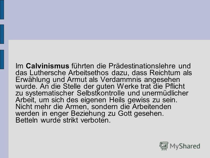 Im Calvinismus führten die Prädestinationslehre und das Luthersche Arbeitsethos dazu, dass Reichtum als Erwählung und Armut als Verdammnis angesehen wurde. An die Stelle der guten Werke trat die Pflicht zu systematischer Selbstkontrolle und unermüdli