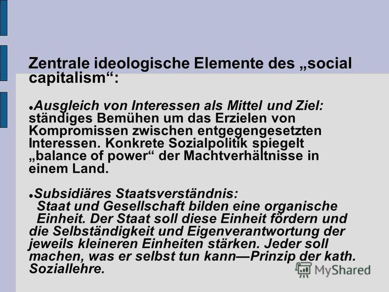 Zentrale ideologische Elemente des social capitalism: Ausgleich von Interessen als Mittel und Ziel: ständiges Bemühen um das Erzielen von Kompromissen zwischen entgegengesetzten Interessen. Konkrete Sozialpolitik spiegelt balance of power der Machtve