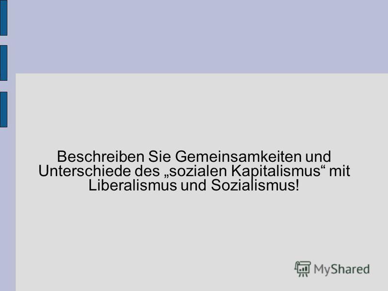 Beschreiben Sie Gemeinsamkeiten und Unterschiede des sozialen Kapitalismus mit Liberalismus und Sozialismus!