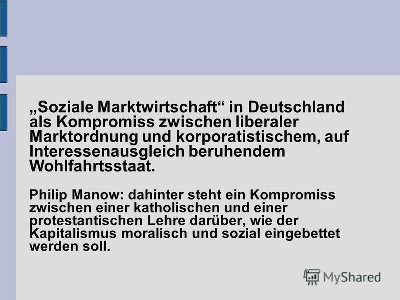 Soziale Marktwirtschaft in Deutschland als Kompromiss zwischen liberaler Marktordnung und korporatistischem, auf Interessenausgleich beruhendem Wohlfahrtsstaat. Philip Manow: dahinter steht ein Kompromiss zwischen einer katholischen und einer protest