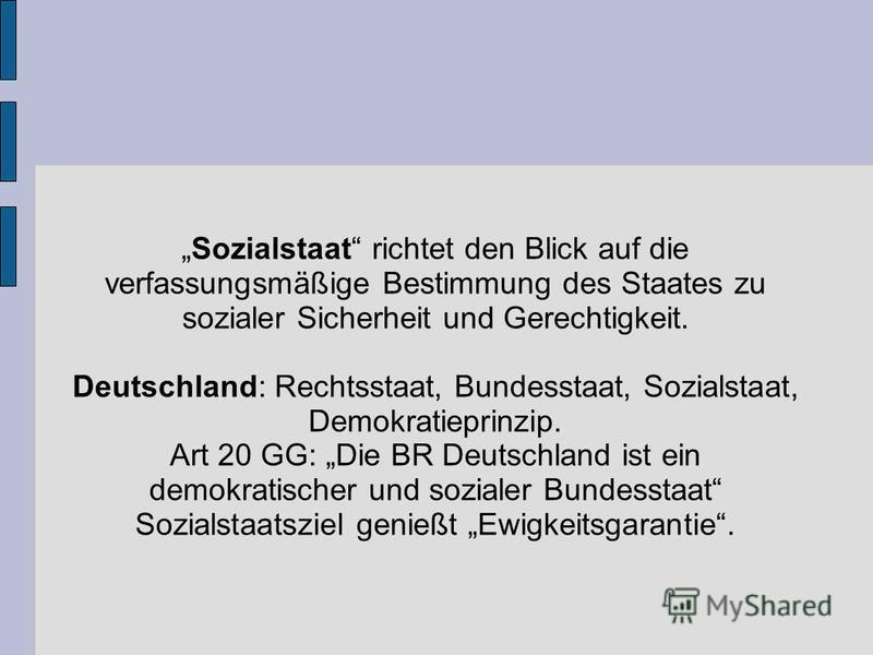Sozialstaat richtet den Blick auf die verfassungsmäßige Bestimmung des Staates zu sozialer Sicherheit und Gerechtigkeit. Deutschland: Rechtsstaat, Bundesstaat, Sozialstaat, Demokratieprinzip. Art 20 GG: Die BR Deutschland ist ein demokratischer und s