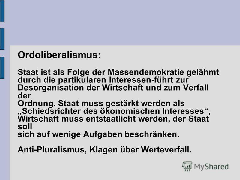 Ordoliberalismus: Staat ist als Folge der Massendemokratie gelähmt durch die partikularen Interessen-führt zur Desorganisation der Wirtschaft und zum Verfall der Ordnung. Staat muss gestärkt werden als Schiedsrichter des ökonomischen Interesses, Wirt