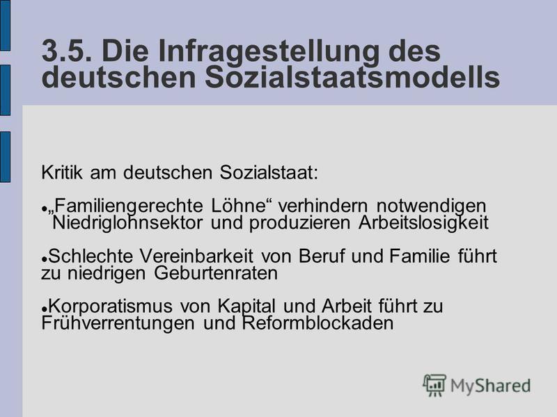 3.5. Die Infragestellung des deutschen Sozialstaatsmodells Kritik am deutschen Sozialstaat: Familiengerechte Löhne verhindern notwendigen Niedriglohnsektor und produzieren Arbeitslosigkeit Schlechte Vereinbarkeit von Beruf und Familie führt zu niedri