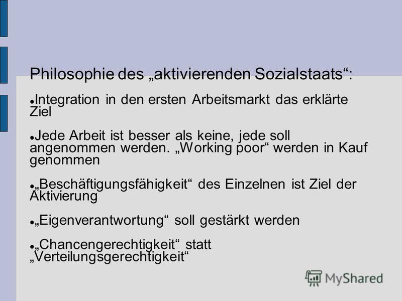 Philosophie des aktivierenden Sozialstaats: Integration in den ersten Arbeitsmarkt das erklärte Ziel Jede Arbeit ist besser als keine, jede soll angenommen werden. Working poor werden in Kauf genommen Beschäftigungsfähigkeit des Einzelnen ist Ziel de