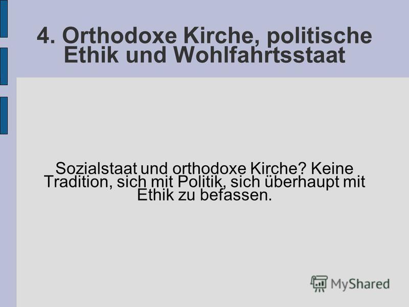 4. Orthodoxe Kirche, politische Ethik und Wohlfahrtsstaat Sozialstaat und orthodoxe Kirche? Keine Tradition, sich mit Politik, sich überhaupt mit Ethik zu befassen.