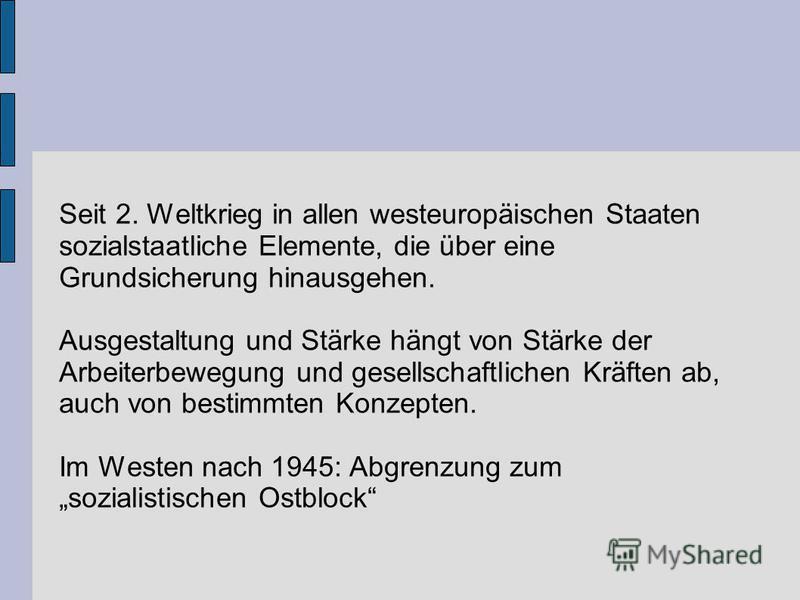 Seit 2. Weltkrieg in allen westeuropäischen Staaten sozialstaatliche Elemente, die über eine Grundsicherung hinausgehen. Ausgestaltung und Stärke hängt von Stärke der Arbeiterbewegung und gesellschaftlichen Kräften ab, auch von bestimmten Konzepten.