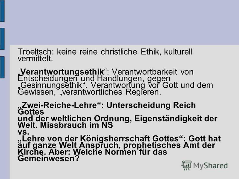 Troeltsch: keine reine christliche Ethik, kulturell vermittelt. Verantwortungsethik: Verantwortbarkeit von Entscheidungen und Handlungen, gegen Gesinnungsethik. Verantwortung vor Gott und dem Gewissen, verantwortliches Regieren. Zwei-Reiche-Lehre: Un