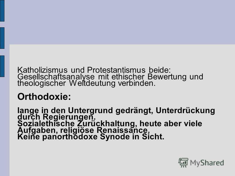 Katholizismus und Protestantismus beide: Gesellschaftsanalyse mit ethischer Bewertung und theologischer Weltdeutung verbinden. Orthodoxie: lange in den Untergrund gedrängt, Unterdrückung durch Regierungen. Sozialethische Zurückhaltung, heute aber vie