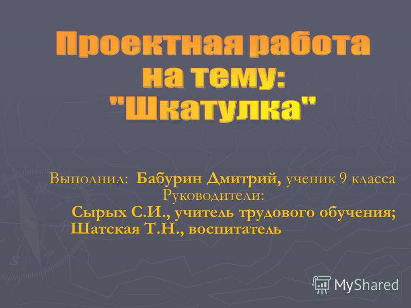 Выполнил: Бабурин Дмитрий, ученик 9 класса Руководители: Сырых С.И., учитель трудового обучения; Шатская Т.Н., воспитатель