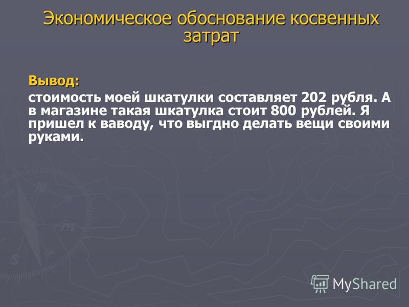 Экономическое обоснование косвенных затрат Вывод: стоимость моей шкатулки составляет 202 рубля. А в магазине такая шкатулка стоит 800 рублей. Я пришел к выводу, что выгодно делать вещи своими руками.