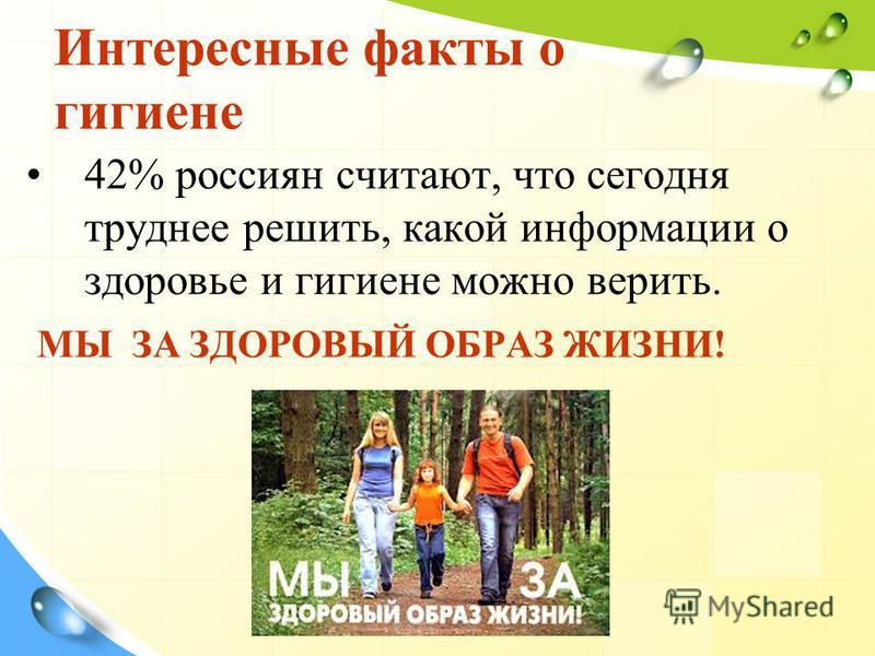 Интересные факты о гигиене 42% россиян считают, что сегодня труднее решить, какой информации о здоровье и гигиене можно верить. МЫ ЗА ЗДОРОВЫЙ ОБРАЗ ЖИЗНИ!