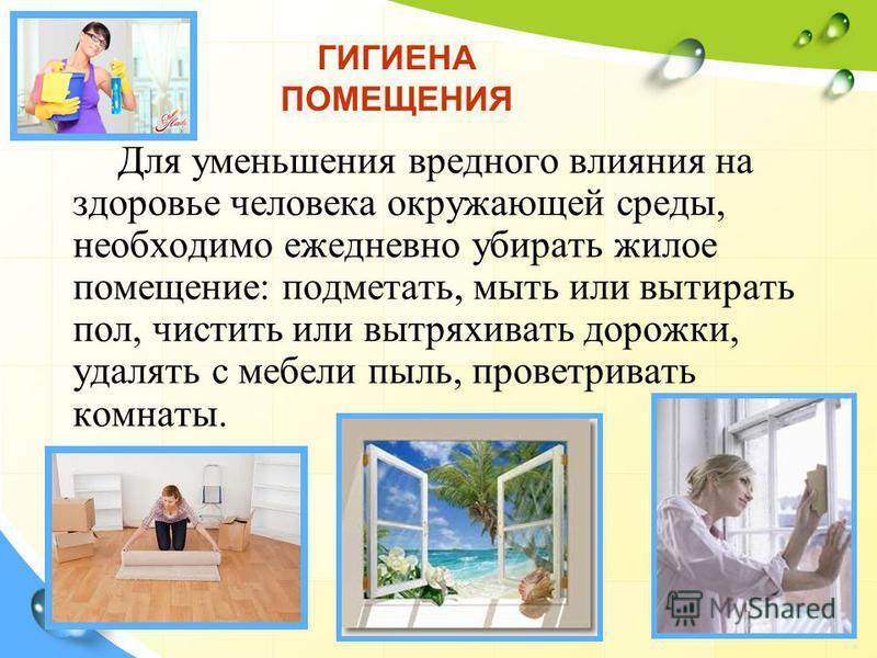 Для уменьшения вредного влияния на здоровье человека окружающей среды, необходимо ежедневно убирать жилое помещение: подметать, мыть или вытирать пол, чистить или вытряхивать дорожки, удалять с мебели пыль, проветривать комнаты. ГИГИЕНА ПОМЕЩЕНИЯ