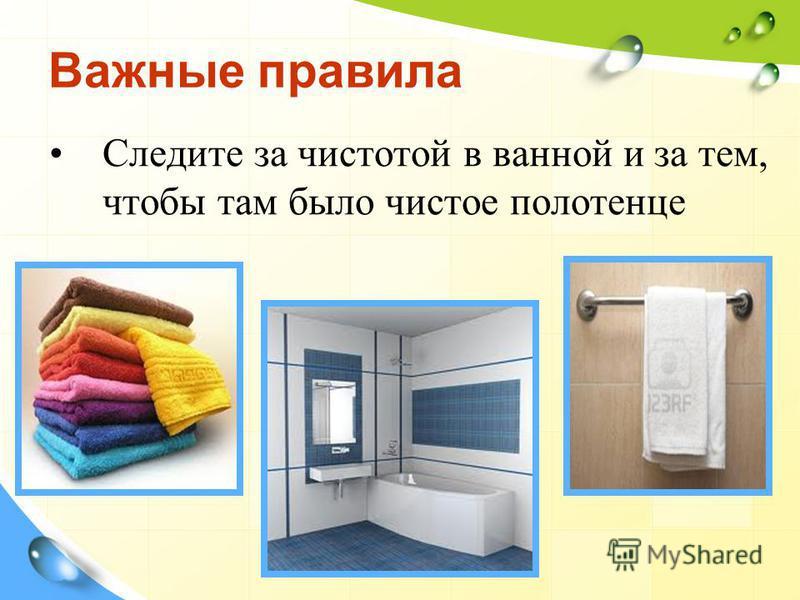 Важные правила Следите за чистотой в ванной и за тем, чтобы там было чистое полотенце