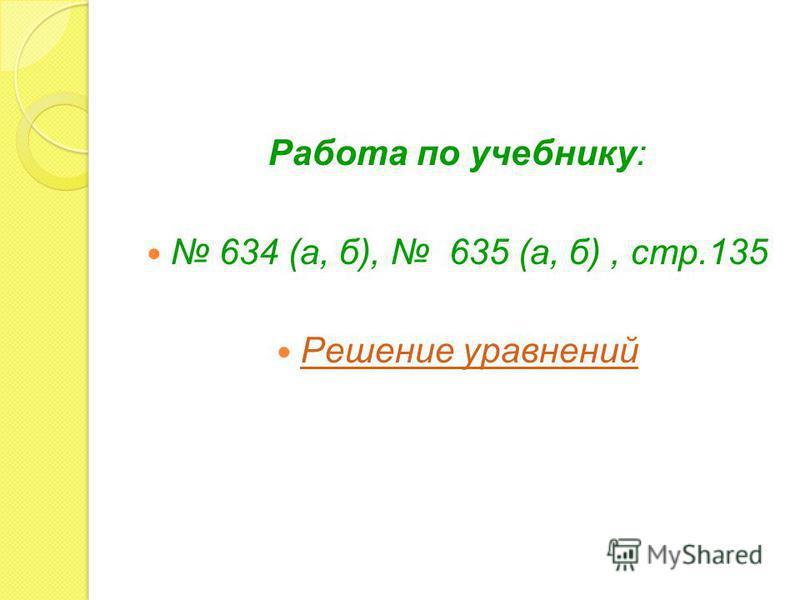 Работа по учебнику: 634 (а, б), 635 (а, б), стр.135 Решение уравнений