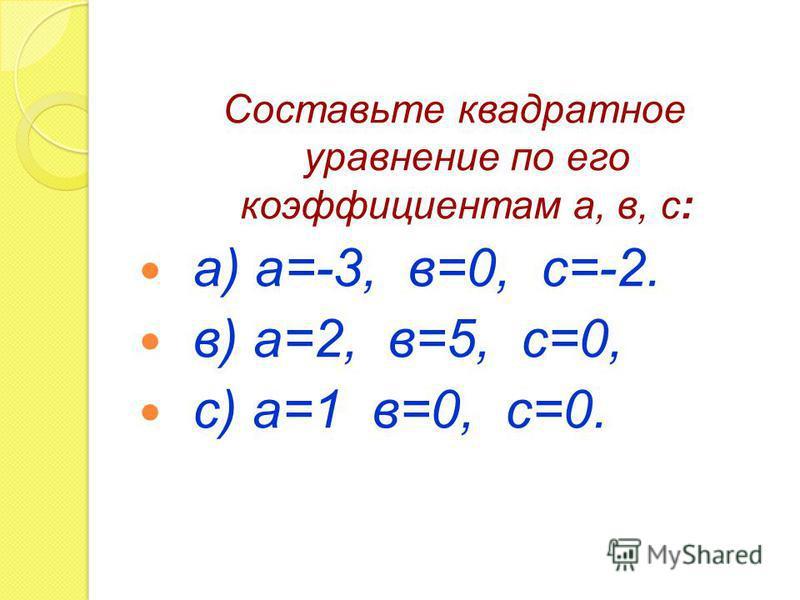 Составьте квадратное уравнение по его коэффициентам а, в, с: а) а=-3, в=0, с=-2. в) а=2, в=5, с=0, с) а=1 в=0, с=0.