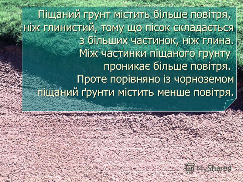Піщаний грунт містить більше повітря, ніж глинистий, тому що пісок складається з більших частинок, ніж глина. Між частинки піщаного грунту проникає більше повітря. Проте порівняно із чорноземом піщаний ґрунти містить менше повітря. Піщаний грунт міст