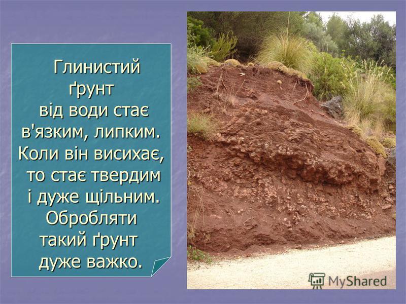 Глинистий ґрунт від води стає в'язким, липким. Коли він висихає, то стає твердим і дуже щільним. Обробляти такий ґрунт дуже важко. Глинистий ґрунт від води стає в'язким, липким. Коли він висихає, то стає твердим і дуже щільним. Обробляти такий ґрунт