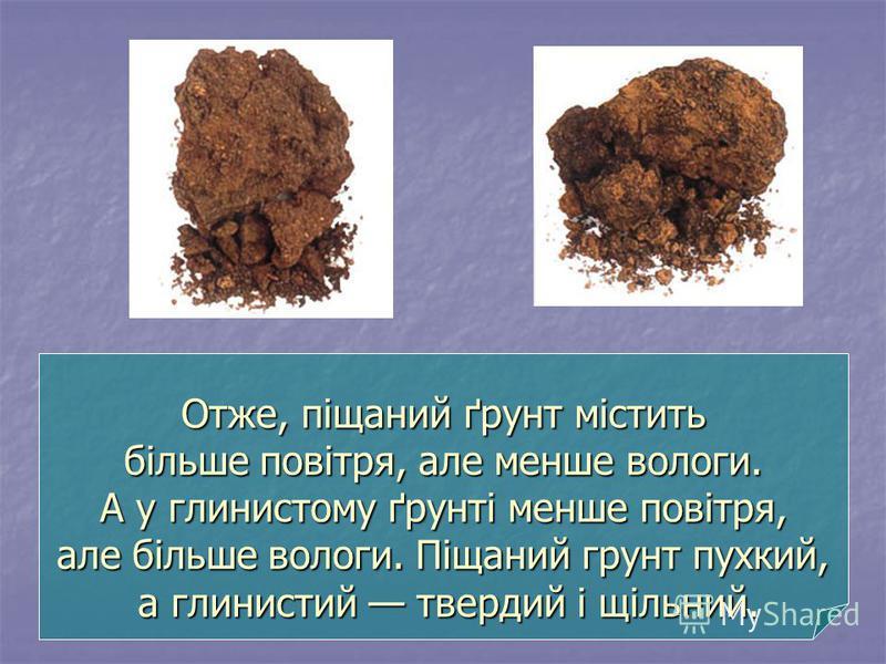 Отже, піщаний ґрунт містить більше повітря, але менше вологи. А у глинистому ґрунті менше повітря, але більше вологи. Піщаний грунт пухкий, а глинистий твердий і щільний. Отже, піщаний ґрунт містить більше повітря, але менше вологи. А у глинистому ґр