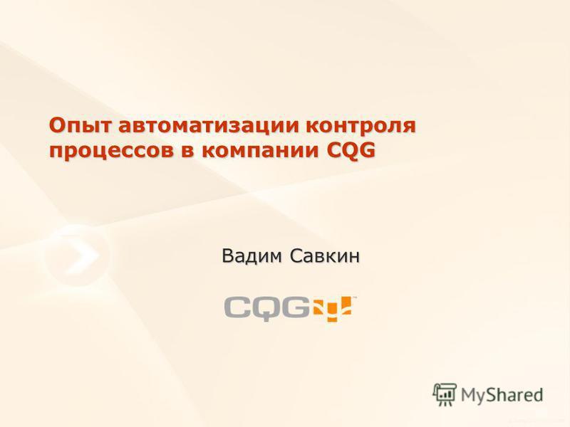 Опыт автоматизации контроля процессов в компании CQG Вадим Савкин