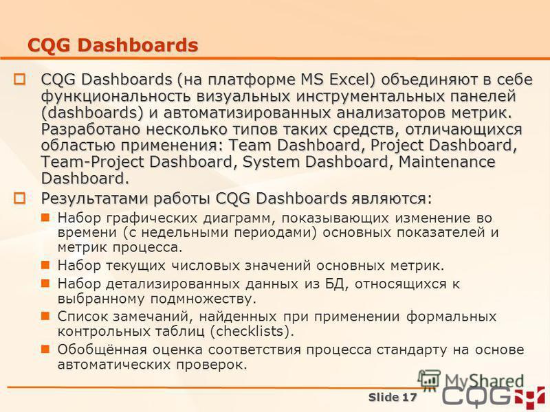 Slide 17 CQG Dashboards CQG Dashboards (на платформе MS Excel) объединяют в себе функциональность визуальных инструментальных панелей (dashboards) и автоматизированных анализаторов метрик. Разработано несколько типов таких средств, отличающихся облас