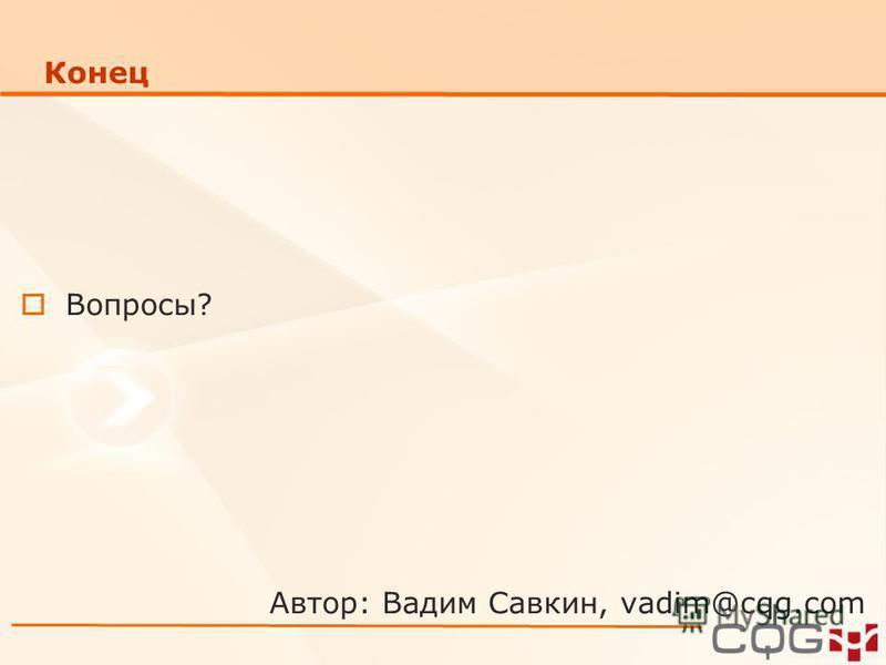 Конец Вопросы? Автор: Вадим Савкин, vadim@cqg.com