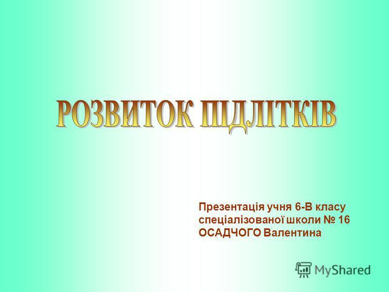 Презентація учня 6-В класу спеціалізованої школи 16 ОСАДЧОГО Валентина