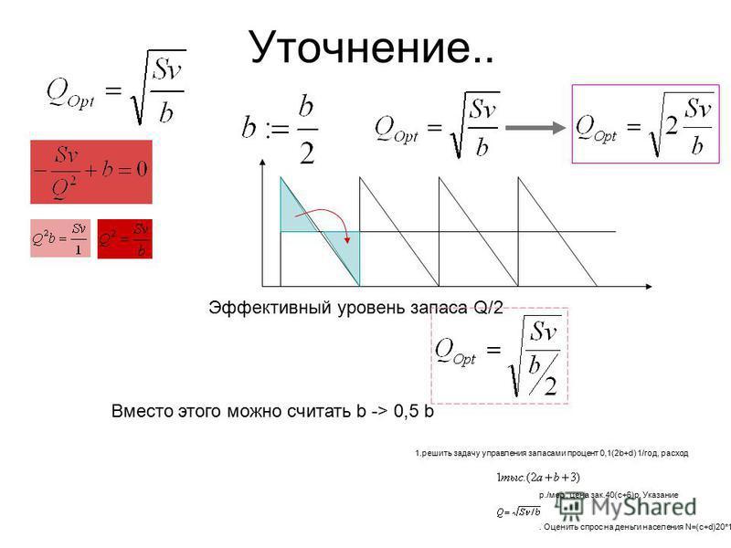 Уточнение.. Эффектив ный уровень запаса Q/2 Вместо этого можно считать b -> 0,5 b 1. решить задачу управления запасами процент 0,1(2b+d) 1/год, расход р./мес, цена зак.40(c+6)р. Указание. Оценить спрос на деньги населения N=(c+d)20*10 6