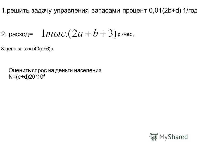 1. решить задачу управления запасами процент 0,01(2b+d) 1/год, 2. расход= 3. цена заказа 40(c+6)р. Оценить спрос на деньги населения N=(c+d)20*10 6 р./мес,