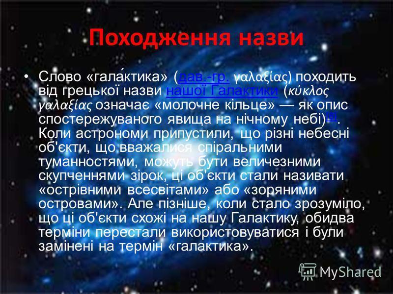 Походження назви Слово «гала́ктика» (дав.-гр. γαλαξίας) походить від грецької назви нашої Галактики (κύκλος γαλαξίας означає «молочне кільце» як опис спостережуваного явища на нічному небі) [8]. Коли астрономи припустили, що різні небесні об'єкти, що