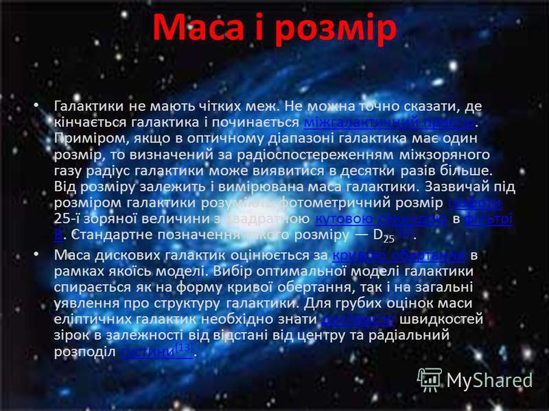 Маса і розмір Галактики не мають чітких меж. Не можна точно сказати, де кінчається галактика і починається міжгалактичний простір. Приміром, якщо в оптичному діапазоні галактика має один розмір, то визначений за радіоспостереженням міжзоряного газу р