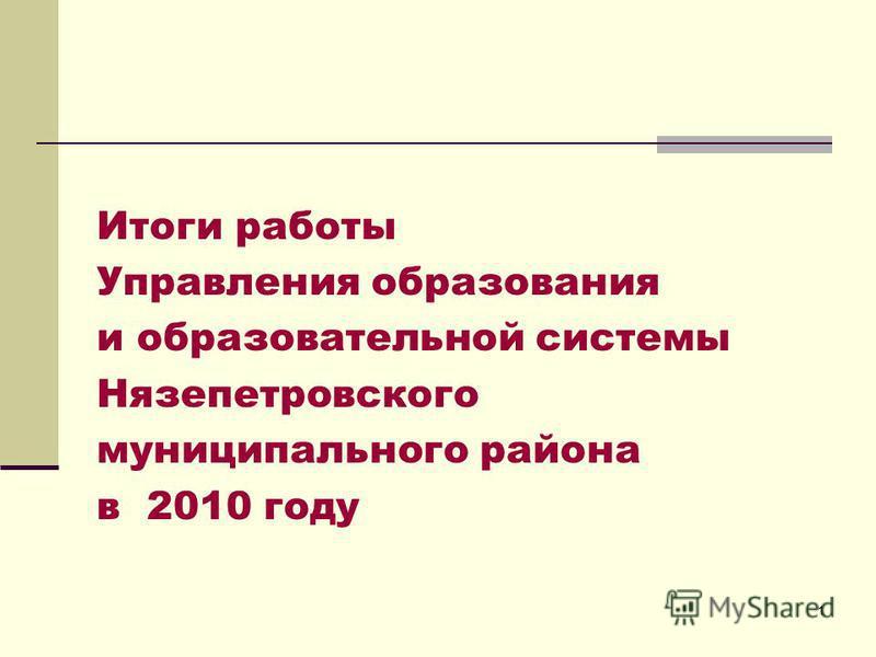 1 Итоги работы Управления образования и образовательной системы Нязепетровского муниципального района в 2010 году