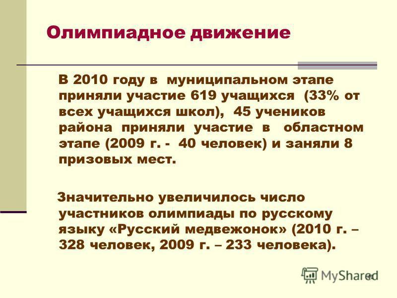40 В 2010 году в муниципальном этапе приняли участие 619 учащихся (33% от всех учащихся школ), 45 учеников района приняли участие в областном этапе (2009 г. - 40 человек) и заняли 8 призовых мест. Значительно увеличилось число участников олимпиады по