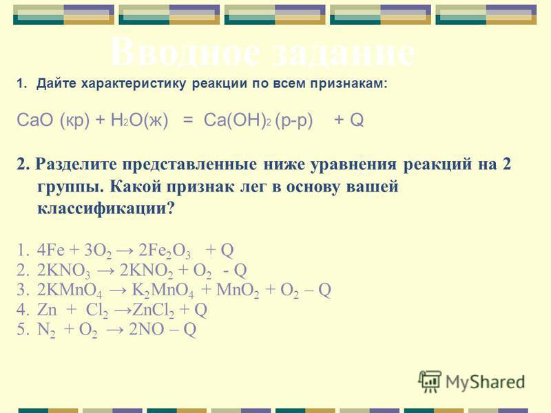 1. Дайте характеристику реакции по всем признакам: CaO (кр) + H 2 O(ж) = Ca(OH) 2 (р-р) + Q 2. Разделите представленные ниже уравнения реакций на 2 группы. Какой признак лег в основу вашей классификации? 1.4Fe + 3O 2 2Fe 2 O 3 + Q 2.2KNO 3 2KNO 2 + O