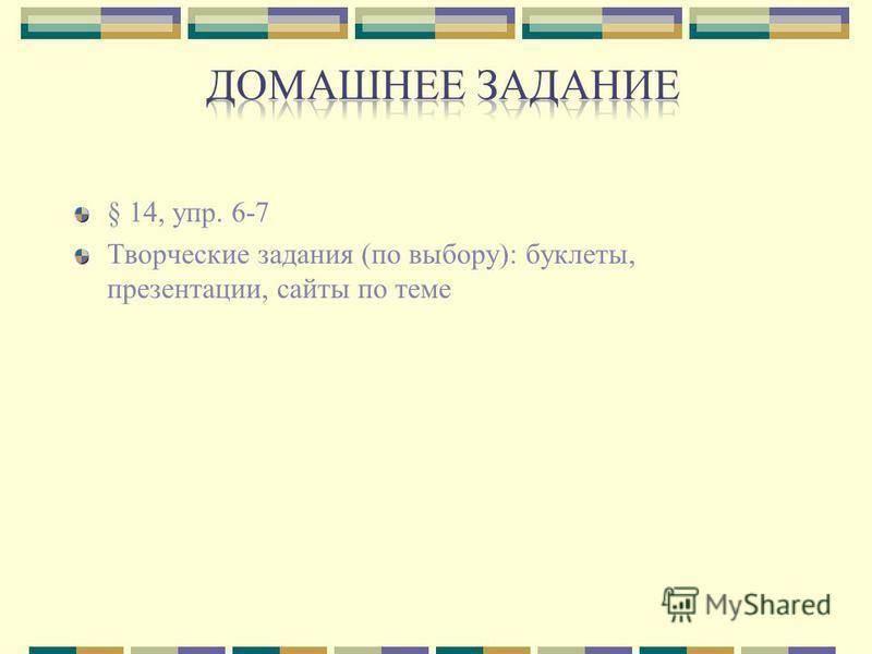 § 14, упр. 6-7 Творческие задания (по выбору): буклеты, презентации, сайты по теме