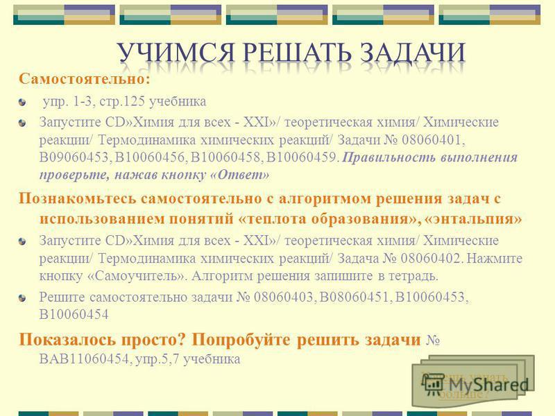 Самостоятельно: упр. 1-3, стр.125 учебника Запустите CD»Химия для всех - XXI»/ теоретическая химия/ Химические реакции/ Термодинамика химических реакций/ Задачи 08060401, В09060453, В10060456, В10060458, В10060459. Правильность выполнения проверьте,