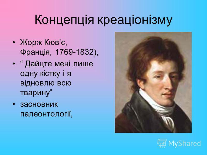 Концепція креаціонізму Жорж Кювє, Франція, 1769-1832), Дайцте мені лише одну кістку і я відновлю всю тварину засновник палеонтології,