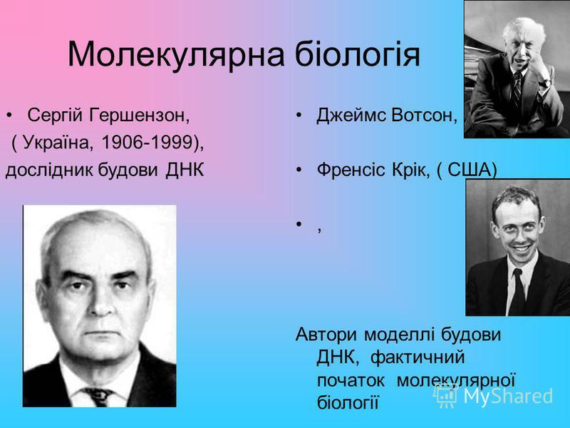 Молекулярна біологія Сергій Гершензон, ( Україна, 1906-1999), дослідник будови ДНК Джеймс Вотсон, Френсіс Крік, ( США), Автори моделлі будови ДНК, фактичний початок молекулярної біології