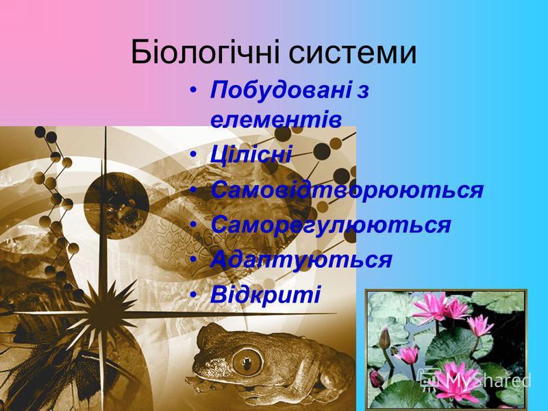 Біологічні системи Побудовані з елементів Цілісні Самовідтворюються Саморегулюються Адаптуються Відкриті