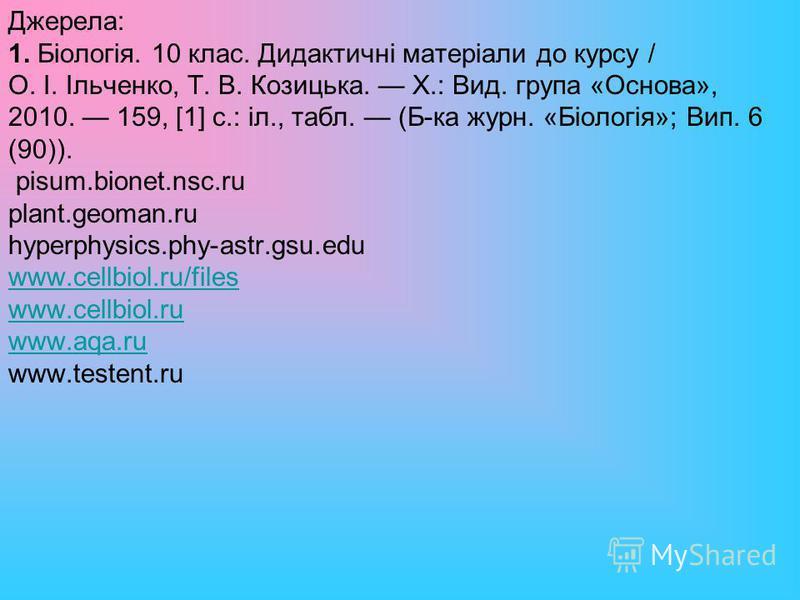 Джерела: 1. Біологія. 10 клас. Дидактичні матеріали до курсу / О. І. Ільченко, Т. В. Козицька. Х.: Вид. група «Основа», 2010. 159, [1] с.: іл., табл. (Б-ка журн. «Біологія»; Вип. 6 (90)). pisum.bionet.nsc.ru plant.geoman.ru hyperphysics.phy-astr.gsu.