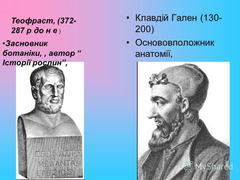 Клавдій Гален (130- 200) Основовположник анатомії, Засновник ботаніки,, автор Історії рослин, Теофраст, (372- 287 р до н е )