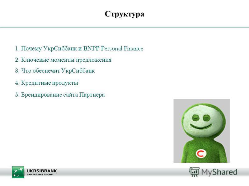 | Структура 1. Почему Укр Сиббанк и BNPP Personal Finance 2. Ключевые моменты предложения 3. Что обеспечит Укр Сиббанк 4. Кредитные продукты 5. Брендирование сайта Партнёра