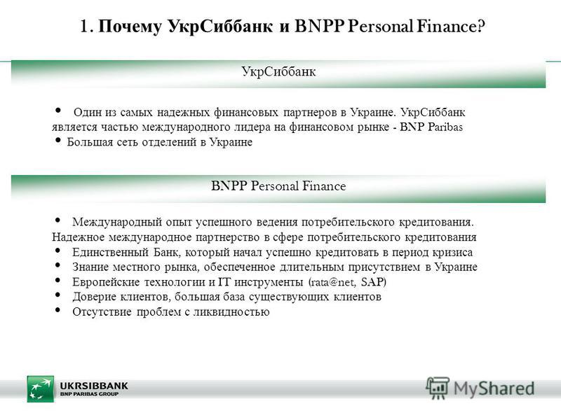| 1. Почему Укр Сиббанк и BNPP Personal Finance? Один из самых надежных финансовых партнеров в Украине. Укр Сиббанк является частью международного лидера на финансовом рынке - BNP Paribas Большая сеть отделений в Украине Международный опыт успешного