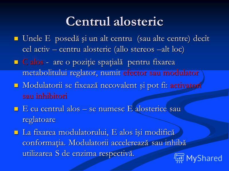 Centrul alosteric Unele E posedă şi un alt centru (sau alte centre) decît cel activ – centru alosteric (allo stereos –alt loc) Unele E posedă şi un alt centru (sau alte centre) decît cel activ – centru alosteric (allo stereos –alt loc) C alos - are o